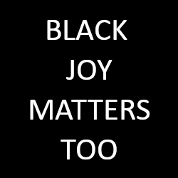 Black Joy Matters Too